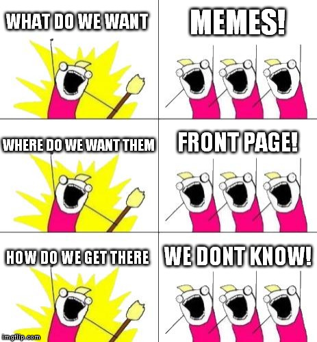 What Do We Want 3 Meme | WHAT DO WE WANT MEMES! WHERE DO WE WANT THEM FRONT PAGE! HOW DO WE GET THERE WE DONT KNOW! | image tagged in memes,what do we want 3 | made w/ Imgflip meme maker