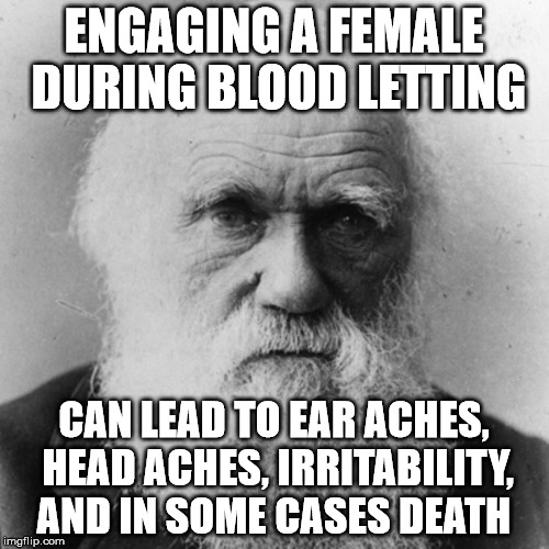 ENGAGING A FEMALE DURING BLOOD LETTING CAN LEAD TO EAR ACHES, HEAD ACHES, IRRITABILITY, AND IN SOME CASES DEATH | image tagged in darwin | made w/ Imgflip meme maker