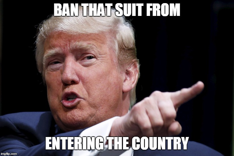 Trumpy | BAN THAT SUIT FROM ENTERING THE COUNTRY | image tagged in trumpy | made w/ Imgflip meme maker