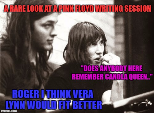 """DOES ANYBODY HERE REMEMBER CANOLA QUEEN.."" ROGER I THINK VERA LYNN WOULD FIT BETTER A RARE LOOK AT A PINK FLOYD WRITING SESSION 