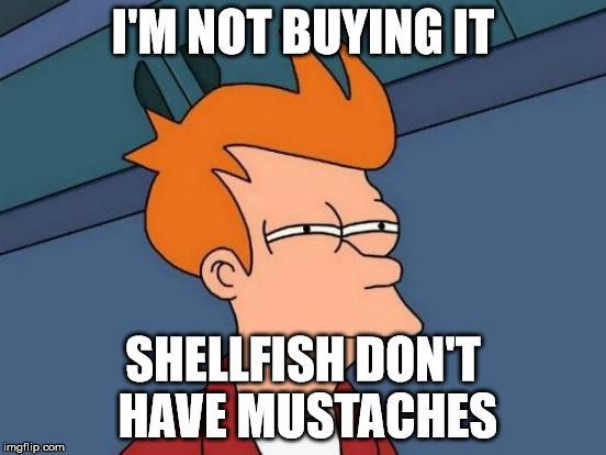 Futurama Fry Meme | I'M NOT BUYING IT SHELLFISH DON'T HAVE MUSTACHES | image tagged in memes,futurama fry | made w/ Imgflip meme maker