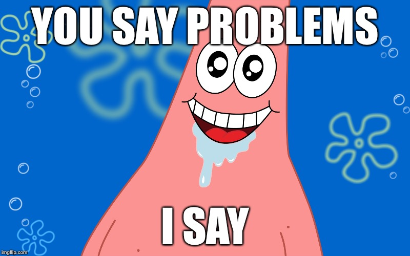 Patrick Drooling Spongebob | YOU SAY PROBLEMS I SAY | image tagged in patrick drooling spongebob | made w/ Imgflip meme maker