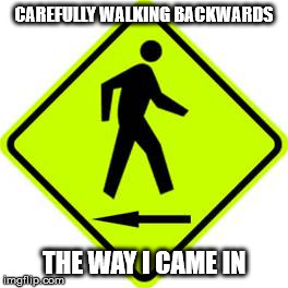 CAREFULLY WALKING BACKWARDS THE WAY I CAME IN | made w/ Imgflip meme maker
