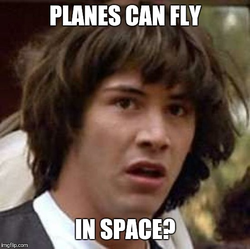 Conspiracy Keanu Meme | PLANES CAN FLY IN SPACE? | image tagged in memes,conspiracy keanu | made w/ Imgflip meme maker