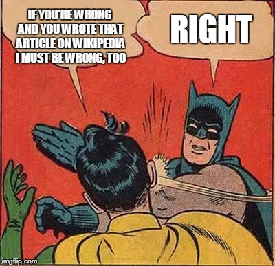 Batman Slapping Robin Meme | IF YOU'RE WRONG AND YOU WROTE THAT ARTICLE ON WIKIPEDIA I MUST BE WRONG, TOO RIGHT | image tagged in memes,batman slapping robin | made w/ Imgflip meme maker
