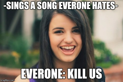 Rebecca Black | -SINGS A SONG EVERONE HATES- EVERONE: KILL US | image tagged in memes,rebecca black | made w/ Imgflip meme maker