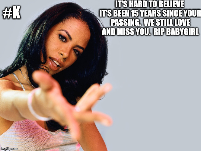 Aaliyah | IT'S HARD TO BELIEVE IT'S BEEN 15 YEARS SINCE YOUR PASSING.  WE STILL LOVE AND MISS YOU.  RIP BABYGIRL #K | image tagged in aaliyah,anniversary,miss you | made w/ Imgflip meme maker