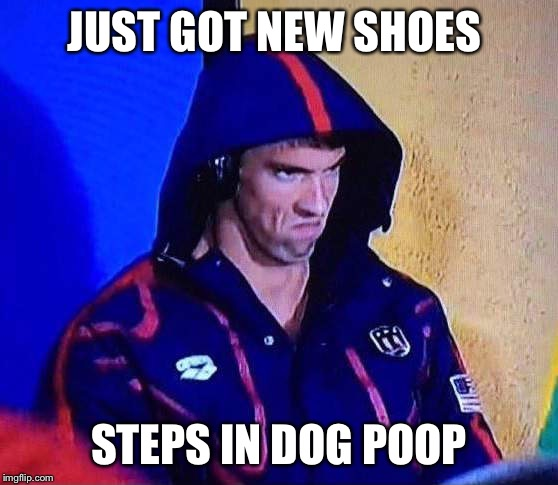PHELPS FACE | JUST GOT NEW SHOES STEPS IN DOG POOP | image tagged in phelps face | made w/ Imgflip meme maker