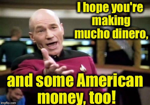 Picard Wtf Meme | I hope you're making mucho dinero, and some American money, too! | image tagged in memes,picard wtf | made w/ Imgflip meme maker