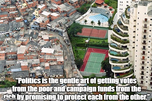 """Politics is the gentle art of getting votes from the poor and campaign funds from the rich by promising to protect each from the other."" 