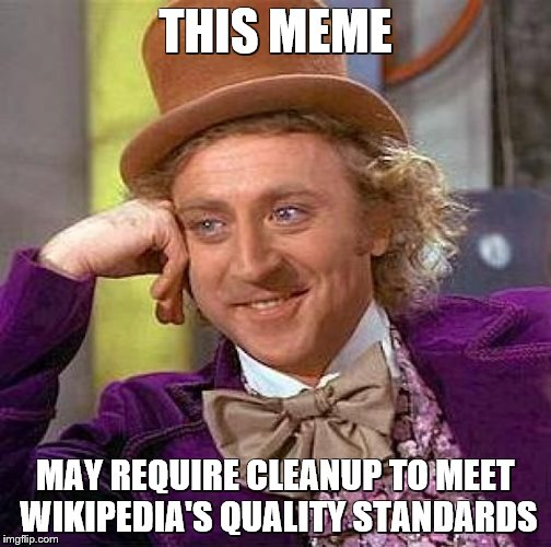 Creepy Condescending Wonka Meme | THIS MEME MAY REQUIRE CLEANUP TO MEET WIKIPEDIA'S QUALITY STANDARDS | image tagged in memes,creepy condescending wonka | made w/ Imgflip meme maker