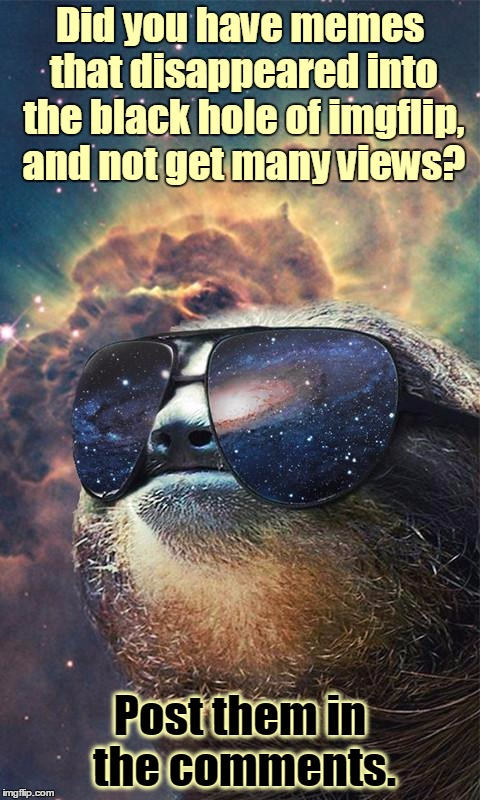 A lot of custom templates took longer to feature recently, and came out without getting many views. Space Sloth wants to help! | Did you have memes that disappeared into the black hole of imgflip, and not get many views? Post them in the comments. | image tagged in spacesloth,memes,latest,custom template,featured,imgflip | made w/ Imgflip meme maker