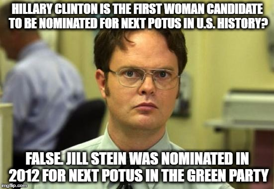 Dwight Schrute Meme | HILLARY CLINTON IS THE FIRST WOMAN CANDIDATE TO BE NOMINATED FOR NEXT POTUS IN U.S. HISTORY? FALSE. JILL STEIN WAS NOMINATED IN 2012 FOR NEX | image tagged in memes,dwight schrute,hillary clinton,jill stein,2016 elections,2012 elections | made w/ Imgflip meme maker