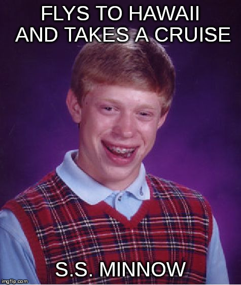 Bad Luck Brian Meme | FLYS TO HAWAII AND TAKES A CRUISE S.S. MINNOW | image tagged in memes,bad luck brian,gilligans island | made w/ Imgflip meme maker