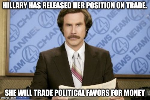 Ron Burgundy Meme | HILLARY HAS RELEASED HER POSITION ON TRADE. SHE WILL TRADE POLITICAL FAVORS FOR MONEY | image tagged in memes,ron burgundy | made w/ Imgflip meme maker