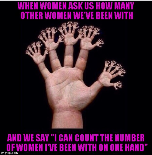 "We all have questions...we don't always want to hear the answers...LOL | WHEN WOMEN ASK US HOW MANY OTHER WOMEN WE'VE BEEN WITH AND WE SAY ""I CAN COUNT THE NUMBER OF WOMEN I'VE BEEN WITH ON ONE HAND"" 