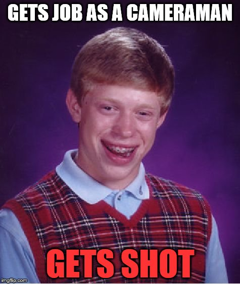 Bad Luck Brian Meme | GETS JOB AS A CAMERAMAN GETS SHOT | image tagged in memes,bad luck brian | made w/ Imgflip meme maker