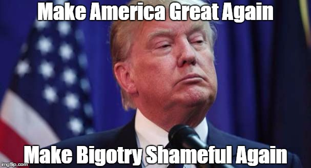 Make America Great Again Make Bigotry Shameful Again | made w/ Imgflip meme maker