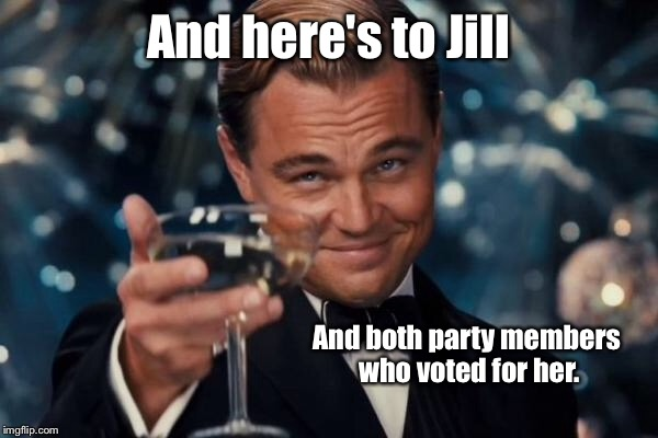 Leonardo Dicaprio Cheers Meme | And here's to Jill And both party members who voted for her. | image tagged in memes,leonardo dicaprio cheers | made w/ Imgflip meme maker