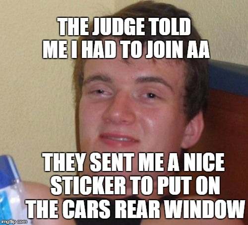 One too many A's | THE JUDGE TOLD ME I HAD TO JOIN AA THEY SENT ME A NICE STICKER TO PUT ON THE CARS REAR WINDOW | image tagged in memes,10 guy,aa | made w/ Imgflip meme maker