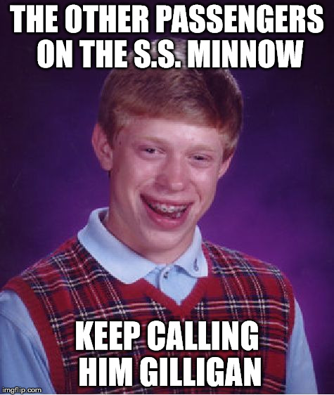 Bad Luck Brian Meme | THE OTHER PASSENGERS ON THE S.S. MINNOW KEEP CALLING HIM GILLIGAN | image tagged in memes,bad luck brian | made w/ Imgflip meme maker