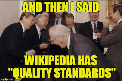 "AND THEN I SAID WIKIPEDIA HAS ""QUALITY STANDARDS"" 