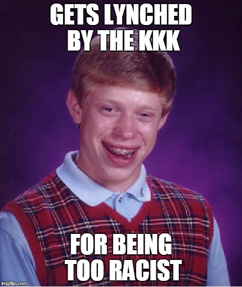 Bad Luck Brian Meme | GETS LYNCHED BY THE KKK FOR BEING TOO RACIST | image tagged in memes,bad luck brian | made w/ Imgflip meme maker