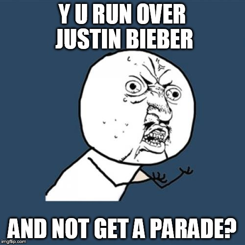 Y U No Meme | Y U RUN OVER JUSTIN BIEBER AND NOT GET A PARADE? | image tagged in memes,y u no | made w/ Imgflip meme maker