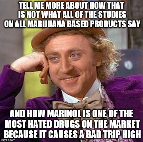 Creepy Condescending Wonka Meme | TELL ME MORE ABOUT HOW THAT IS NOT WHAT ALL OF THE STUDIES ON ALL MARIJUANA BASED PRODUCTS SAY AND HOW MARINOL IS ONE OF THE MOST HATED DRUG | image tagged in memes,creepy condescending wonka | made w/ Imgflip meme maker