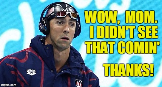 WOW,  MOM.  I DIDN'T SEE THAT COMIN' THANKS! | image tagged in smiling phelps | made w/ Imgflip meme maker