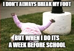 falling |  I DON'T ALWAYS BREAK MY FOOT; BUT WHEN I DO ITS A WEEK BEFORE SCHOOL | image tagged in falling | made w/ Imgflip meme maker