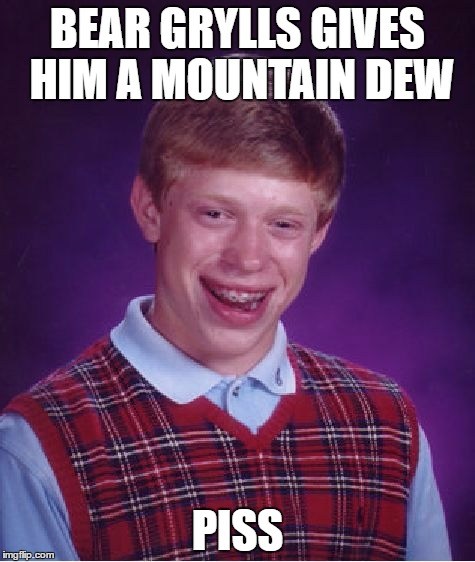 Bad Luck Brian Meme | BEAR GRYLLS GIVES HIM A MOUNTAIN DEW PISS | image tagged in memes,bad luck brian,bear grylls,better drink my own piss,mountain dew,olympianproduct | made w/ Imgflip meme maker