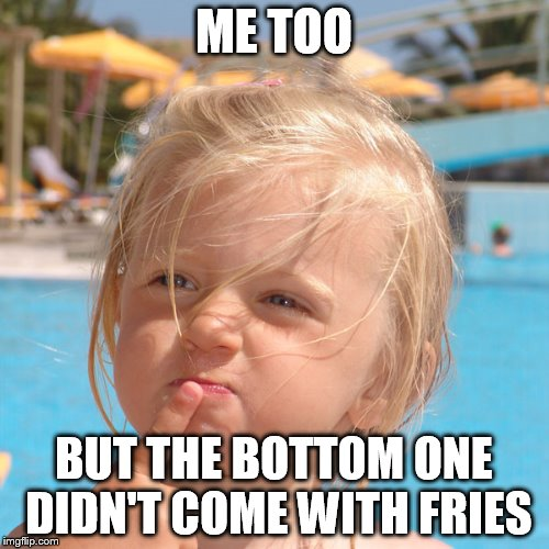 ME TOO BUT THE BOTTOM ONE DIDN'T COME WITH FRIES | made w/ Imgflip meme maker