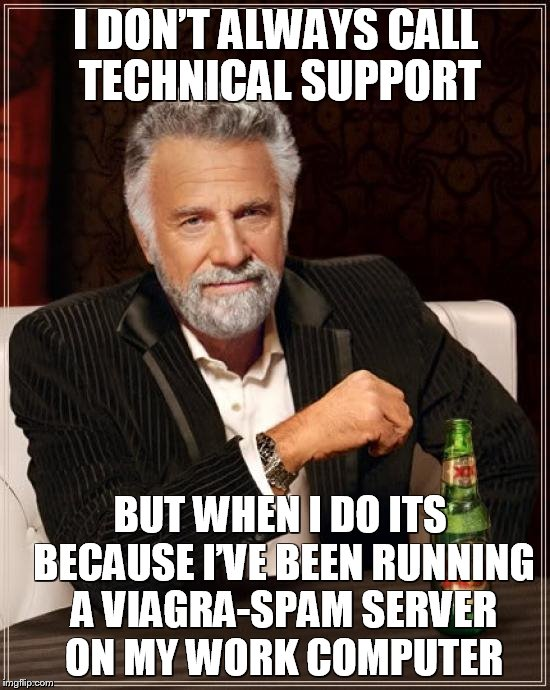Let's hear your IT/Technical Support/Customer Support Memes   | I DON'T ALWAYS CALL TECHNICAL SUPPORT BUT WHEN I DO ITS BECAUSE I'VE BEEN RUNNING A VIAGRA-SPAM SERVER ON MY WORK COMPUTER | image tagged in memes,the most interesting man in the world,funny memes,meme,tech support,customer service | made w/ Imgflip meme maker