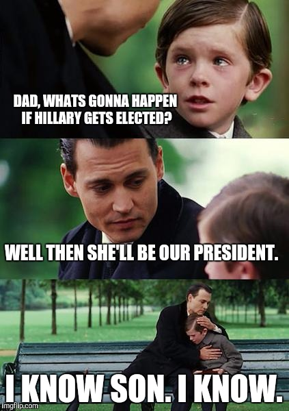 Finding Neverland Meme | DAD, WHATS GONNA HAPPEN IF HILLARY GETS ELECTED? WELL THEN SHE'LL BE OUR PRESIDENT. I KNOW SON. I KNOW. | image tagged in memes,finding neverland | made w/ Imgflip meme maker