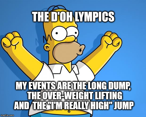 "the Homer Simpson D'oh lympics |  THE D'OH LYMPICS; MY EVENTS ARE THE LONG DUMP,  THE OVER-WEIGHT LIFTING AND  THE ""I'M REALLY HIGH"" JUMP 