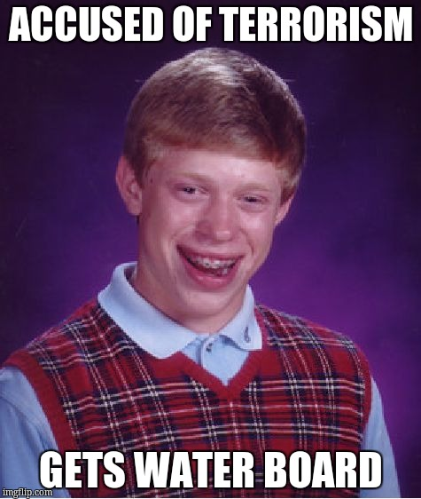 Bad Luck Brian Meme | ACCUSED OF TERRORISM GETS WATER BOARD | image tagged in memes,bad luck brian | made w/ Imgflip meme maker