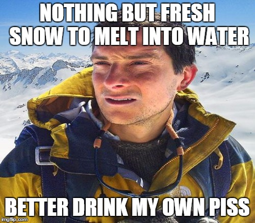 NOTHING BUT FRESH SNOW TO MELT INTO WATER BETTER DRINK MY OWN PISS | made w/ Imgflip meme maker