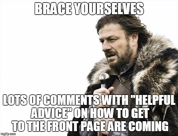 "Brace Yourselves X is Coming Meme | BRACE YOURSELVES LOTS OF COMMENTS WITH ""HELPFUL ADVICE"" ON HOW TO GET TO THE FRONT PAGE ARE COMING 