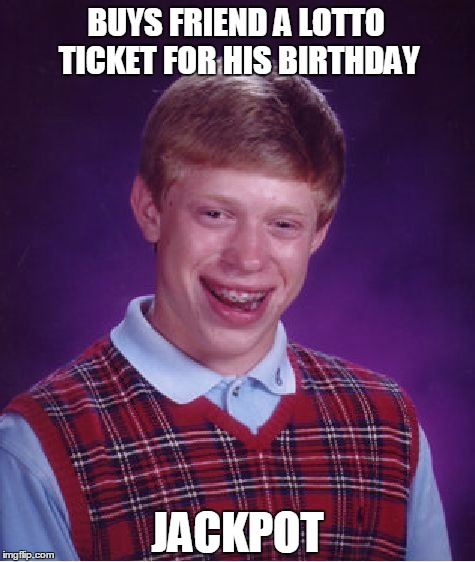 Bad Luck Brian Meme | BUYS FRIEND A LOTTO TICKET FOR HIS BIRTHDAY JACKPOT | image tagged in memes,bad luck brian | made w/ Imgflip meme maker