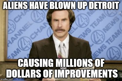 Nothing against Detroit - honest! | ALIENS HAVE BLOWN UP DETROIT CAUSING MILLIONS OF DOLLARS OF IMPROVEMENTS | image tagged in memes,ron burgundy,aliens,detroit | made w/ Imgflip meme maker
