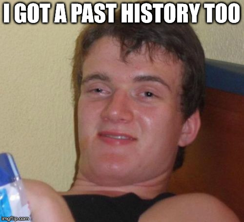 10 Guy Meme | I GOT A PAST HISTORY TOO | image tagged in memes,10 guy | made w/ Imgflip meme maker