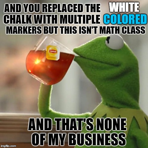 But Thats None Of My Business Meme | AND YOU REPLACED THE CHALK WITH MULTIPLE WHITE COLORED MARKERS BUT THIS ISN'T MATH CLASS AND THAT'S NONE OF MY BUSINESS | image tagged in memes,but thats none of my business,kermit the frog | made w/ Imgflip meme maker