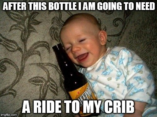 One Bottle Too Many | AFTER THIS BOTTLE I AM GOING TO NEED A RIDE TO MY CRIB | image tagged in drunk baby bottle,baby,drunk,drunk baby | made w/ Imgflip meme maker