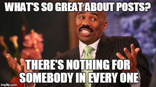 and so it goes | WHAT'S SO GREAT ABOUT POSTS? THERE'S NOTHING FOR SOMEBODY IN EVERY ONE | image tagged in memes,steve harvey,posts,comments,reposts | made w/ Imgflip meme maker