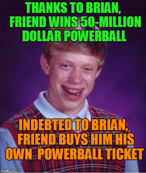 Bad Luck Brian Meme | THANKS TO BRIAN,  FRIEND WINS 50-MILLION DOLLAR POWERBALL INDEBTED TO BRIAN,  FRIEND BUYS HIM HIS OWN  POWERBALL TICKET | image tagged in memes,bad luck brian | made w/ Imgflip meme maker