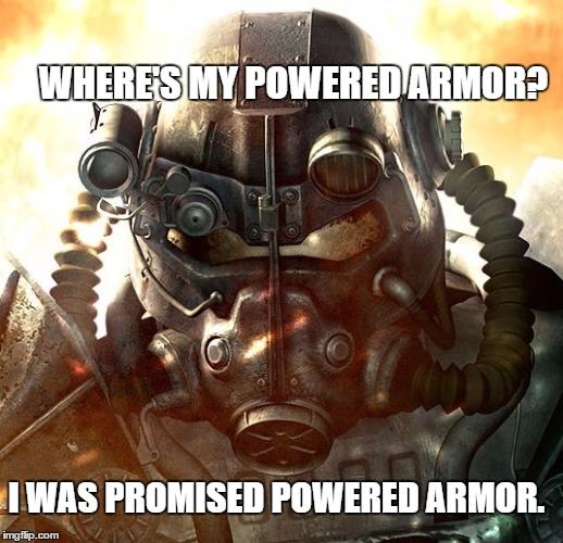 Brotherhood of Steel | WHERE'S MY POWERED ARMOR? I WAS PROMISED POWERED ARMOR. | image tagged in brotherhood of steel | made w/ Imgflip meme maker