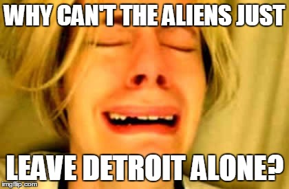 WHY CAN'T THE ALIENS JUST LEAVE DETROIT ALONE? | made w/ Imgflip meme maker