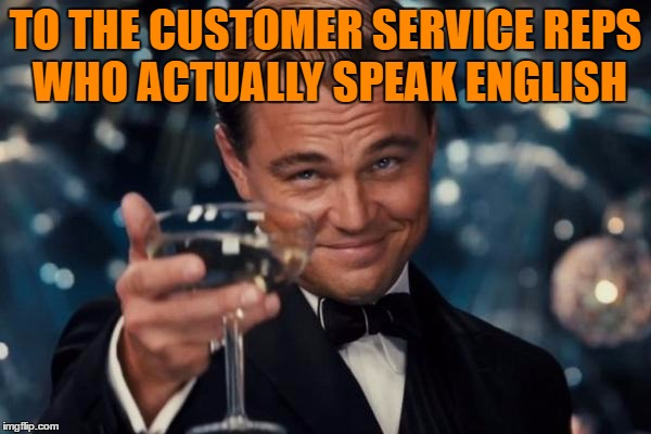 Leonardo Dicaprio Cheers Meme | TO THE CUSTOMER SERVICE REPS WHO ACTUALLY SPEAK ENGLISH | image tagged in memes,leonardo dicaprio cheers | made w/ Imgflip meme maker