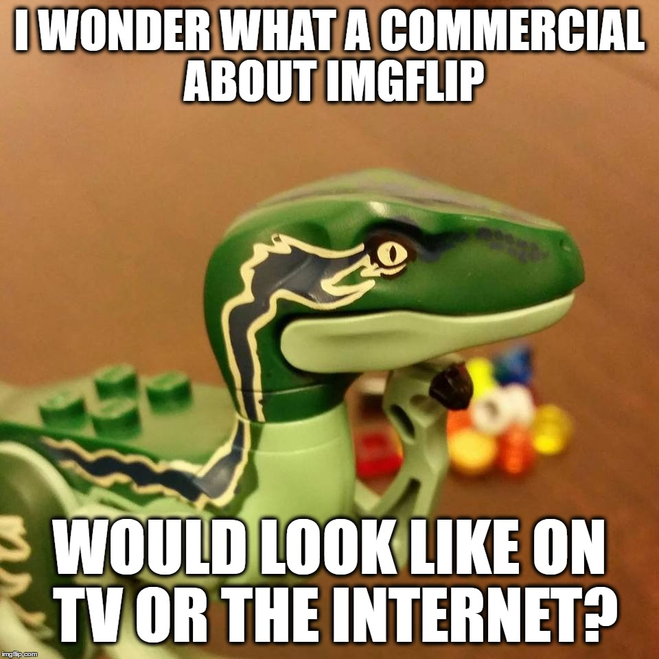 This Thought Came To Me A Few Days Ago | I WONDER WHAT A COMMERCIAL ABOUT IMGFLIP WOULD LOOK LIKE ON TV OR THE INTERNET? | image tagged in lego philosoraptor,memes,lego,funny,imgflip,commerical | made w/ Imgflip meme maker